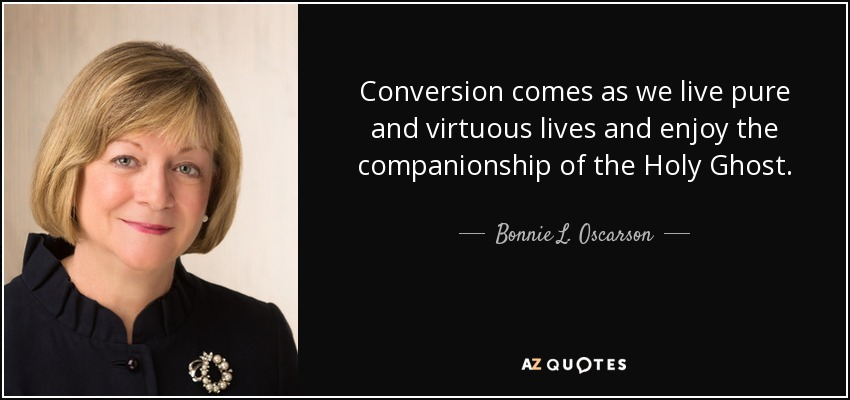 Conversion comes as we live pure and virtuous lives and enjoy the companionship of the Holy Ghost. - Bonnie L. Oscarson