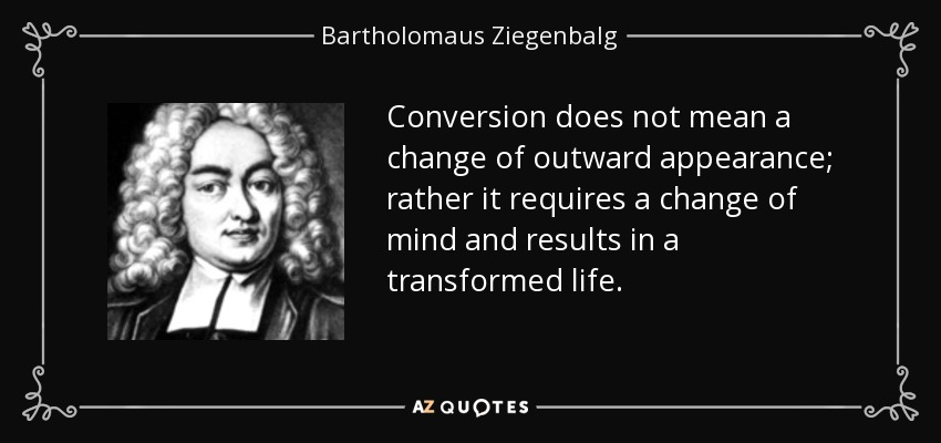 Conversion does not mean a change of outward appearance; rather it requires a change of mind and results in a transformed life. - Bartholomaus Ziegenbalg