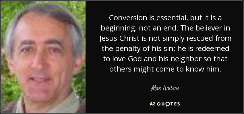 Conversion is essential, but it is a beginning, not an end. The believer in Jesus Christ is not simply rescued from the penalty of his sin; he is redeemed to love God and his neighbor so that others might come to know him. - Max Anders