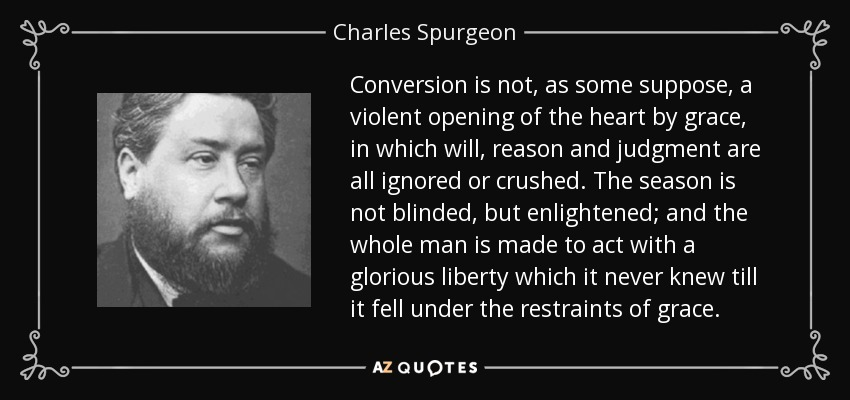 Conversion is not, as some suppose, a violent opening of the heart by grace, in which will, reason and judgment are all ignored or crushed. The season is not blinded, but enlightened; and the whole man is made to act with a glorious liberty which it never knew till it fell under the restraints of grace. - Charles Spurgeon