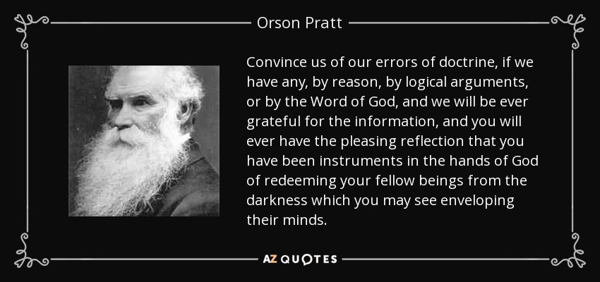 Convince us of our errors of doctrine, if we have any, by reason, by logical arguments, or by the Word of God, and we will be ever grateful for the information, and you will ever have the pleasing reflection that you have been instruments in the hands of God of redeeming your fellow beings from the darkness which you may see enveloping their minds. - Orson Pratt