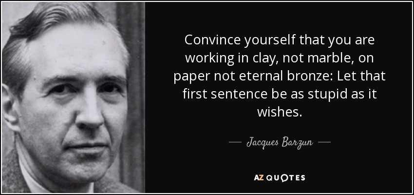 Convince yourself that you are working in clay, not marble, on paper not eternal bronze: Let that first sentence be as stupid as it wishes. - Jacques Barzun