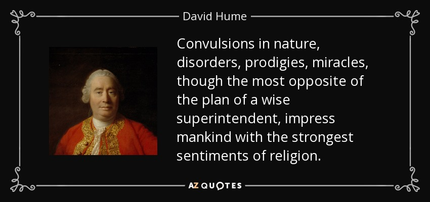 Convulsions in nature, disorders, prodigies, miracles, though the most opposite of the plan of a wise superintendent, impress mankind with the strongest sentiments of religion. - David Hume