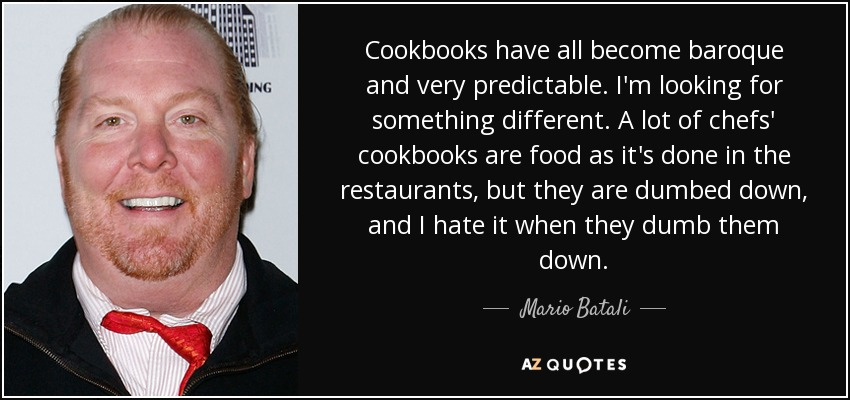 Cookbooks have all become baroque and very predictable. I'm looking for something different. A lot of chefs' cookbooks are food as it's done in the restaurants, but they are dumbed down, and I hate it when they dumb them down. - Mario Batali