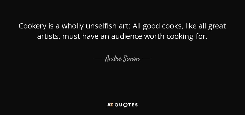 Cookery is a wholly unselfish art: All good cooks, like all great artists, must have an audience worth cooking for. - Andre Simon