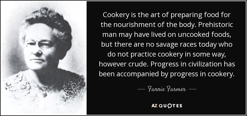 Cookery is the art of preparing food for the nourishment of the body. Prehistoric man may have lived on uncooked foods, but there are no savage races today who do not practice cookery in some way, however crude. Progress in civilization has been accompanied by progress in cookery. - Fannie Farmer