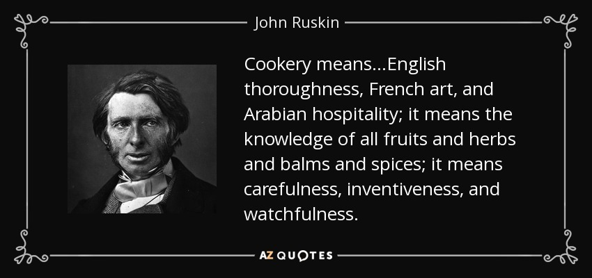 Cookery means…English thoroughness, French art, and Arabian hospitality; it means the knowledge of all fruits and herbs and balms and spices; it means carefulness, inventiveness, and watchfulness. - John Ruskin