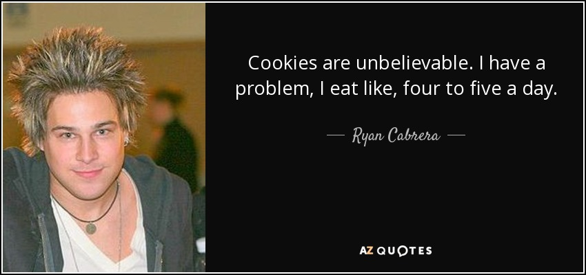 Cookies are unbelievable. I have a problem, I eat like, four to five a day. - Ryan Cabrera
