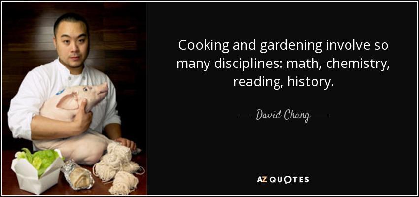 Cooking and gardening involve so many disciplines: math, chemistry, reading, history. - David Chang