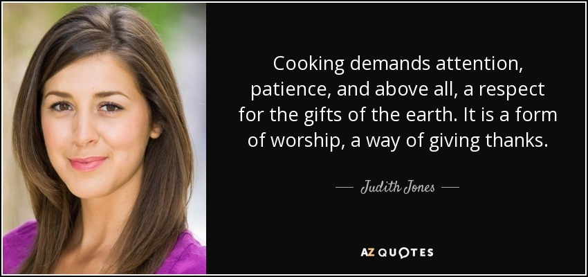 Cooking demands attention, patience, and above all, a respect for the gifts of the earth. It is a form of worship, a way of giving thanks. - Judith Jones