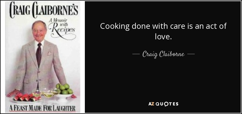 Cooking done with care is an act of love. - Craig Claiborne