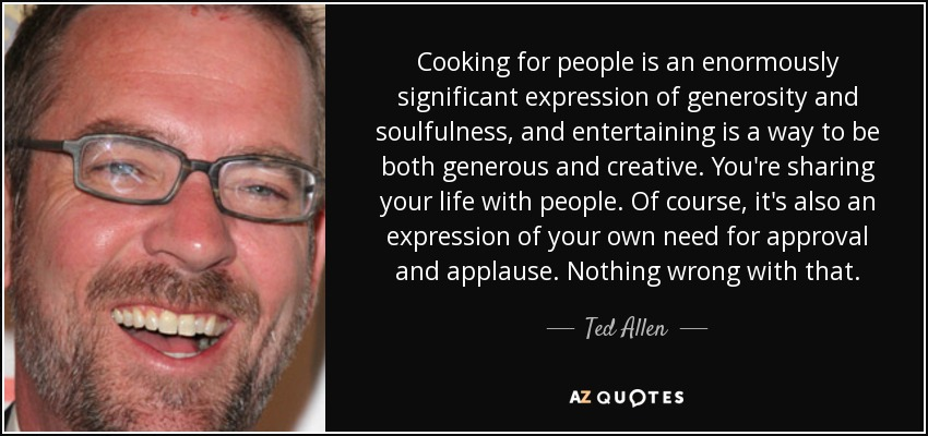 Cooking for people is an enormously significant expression of generosity and soulfulness, and entertaining is a way to be both generous and creative. You're sharing your life with people. Of course, it's also an expression of your own need for approval and applause. Nothing wrong with that. - Ted Allen