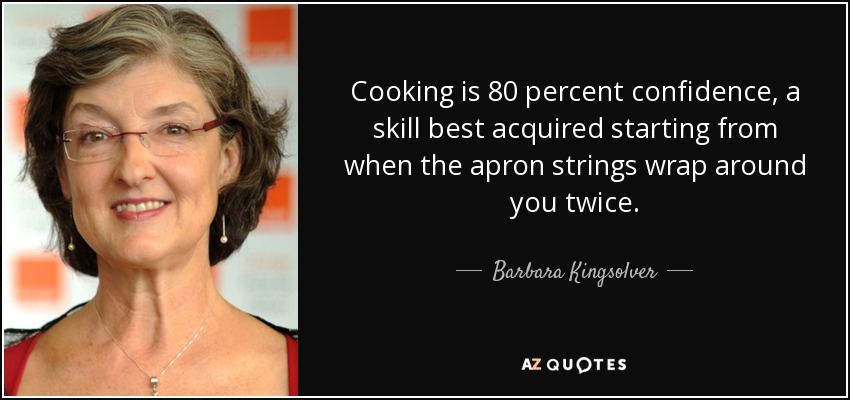 Cooking is 80 percent confidence, a skill best acquired starting from when the apron strings wrap around you twice. - Barbara Kingsolver