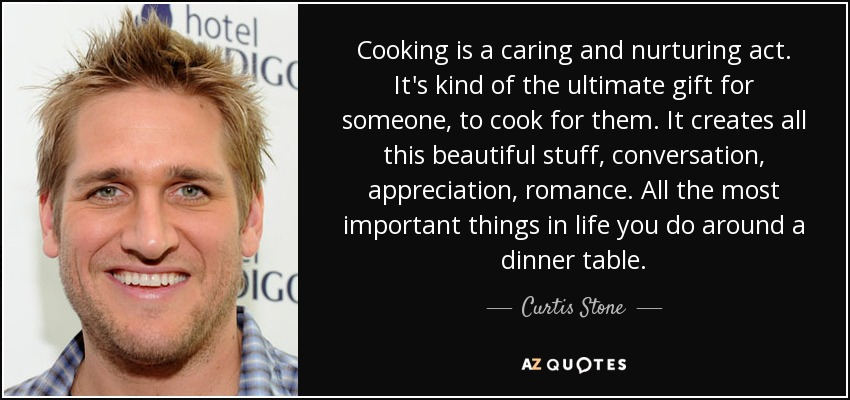Cooking is a caring and nurturing act. It's kind of the ultimate gift for someone, to cook for them. It creates all this beautiful stuff, conversation, appreciation, romance. All the most important things in life you do around a dinner table. - Curtis Stone
