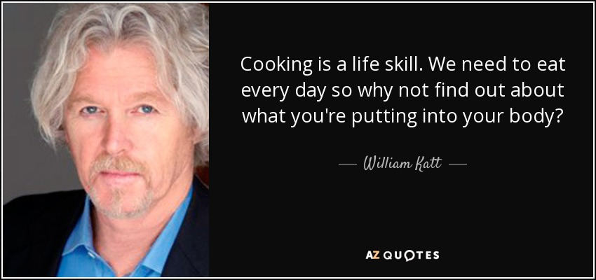 Cooking is a life skill. We need to eat every day so why not find out about what you're putting into your body? - William Katt