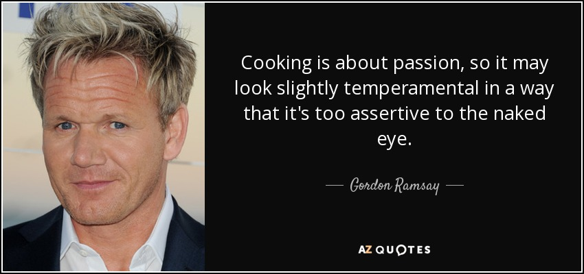 Cooking is about passion, so it may look slightly temperamental in a way that it's too assertive to the naked eye. - Gordon Ramsay