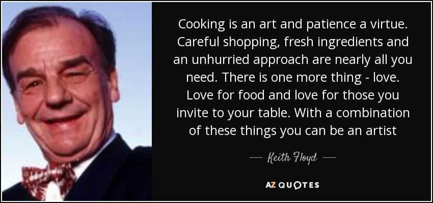 Cooking is an art and patience a virtue. Careful shopping, fresh ingredients and an unhurried approach are nearly all you need. There is one more thing - love. Love for food and love for those you invite to your table. With a combination of these things you can be an artist - Keith Floyd