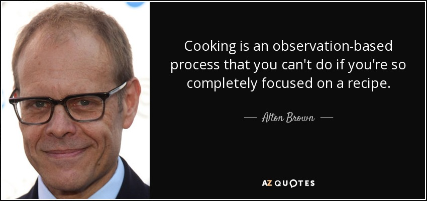 Cooking is an observation-based process that you can't do if you're so completely focused on a recipe. - Alton Brown