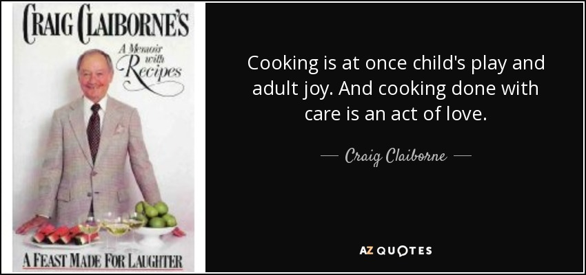 Cooking is at once child's play and adult joy. And cooking done with care is an act of love. - Craig Claiborne