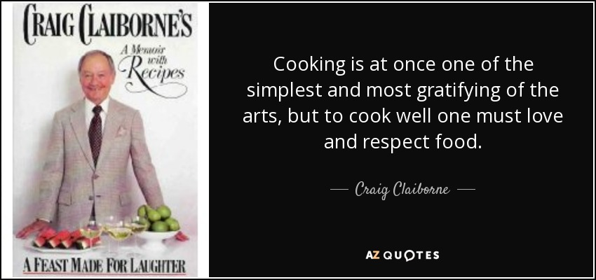 Cooking is at once one of the simplest and most gratifying of the arts, but to cook well one must love and respect food. - Craig Claiborne