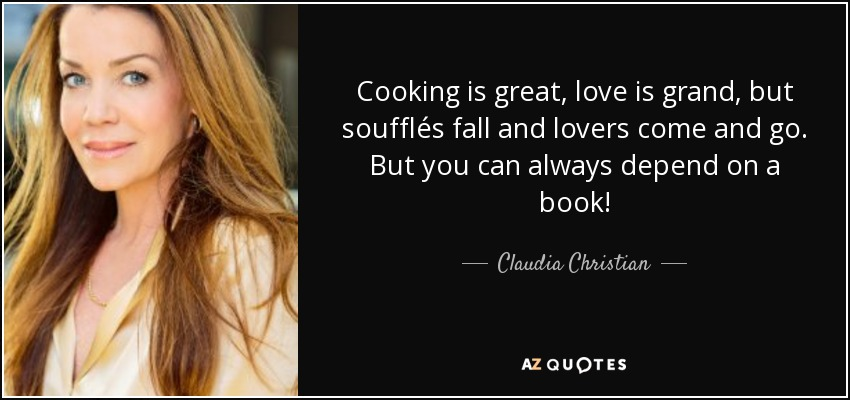 Cooking is great, love is grand, but soufflés fall and lovers come and go. But you can always depend on a book! - Claudia Christian
