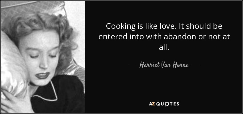 Cooking is like love. It should be entered into with abandon or not at all. - Harriet Van Horne