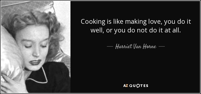 Cooking is like making love, you do it well, or you do not do it at all. - Harriet Van Horne