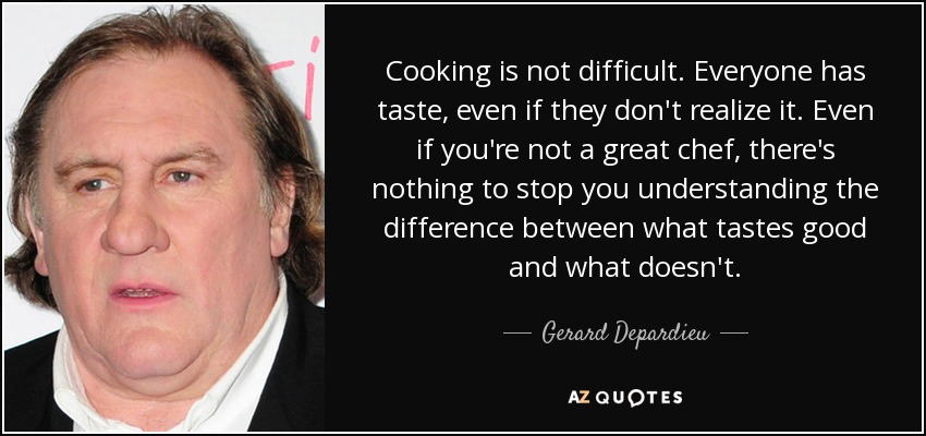 Cooking is not difficult. Everyone has taste, even if they don't realize it. Even if you're not a great chef, there's nothing to stop you understanding the difference between what tastes good and what doesn't. - Gerard Depardieu