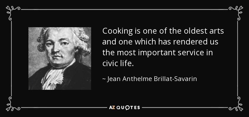Cooking is one of the oldest arts and one which has rendered us the most important service in civic life. - Jean Anthelme Brillat-Savarin