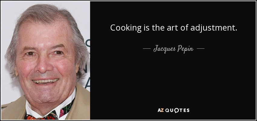 Cooking is the art of adjustment. - Jacques Pepin