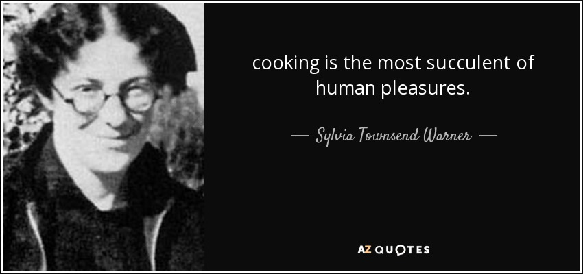cooking is the most succulent of human pleasures. - Sylvia Townsend Warner