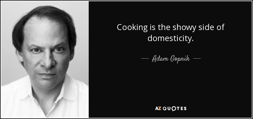 Cooking is the showy side of domesticity. - Adam Gopnik