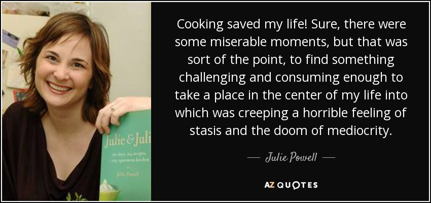 Cooking saved my life! Sure, there were some miserable moments, but that was sort of the point, to find something challenging and consuming enough to take a place in the center of my life into which was creeping a horrible feeling of stasis and the doom of mediocrity. - Julie Powell