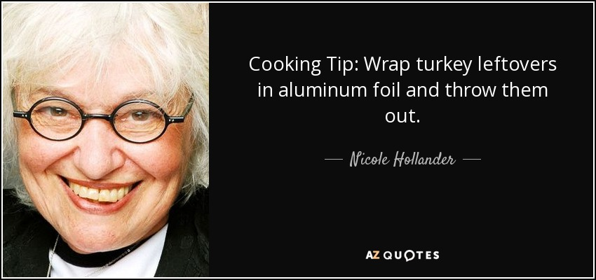 Cooking Tip: Wrap turkey leftovers in aluminum foil and throw them out. - Nicole Hollander