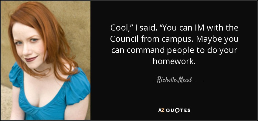 "Cool,"" I said. ""You can IM with the Council from campus. Maybe you can command people to do your homework. - Richelle Mead"