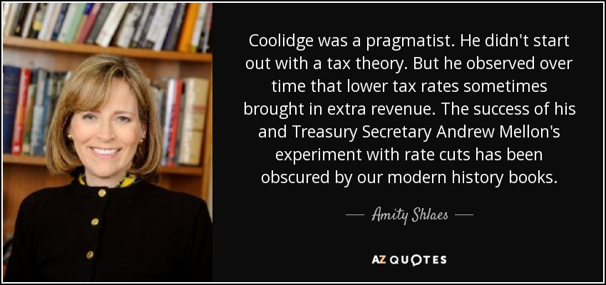 Coolidge was a pragmatist. He didn't start out with a tax theory. But he observed over time that lower tax rates sometimes brought in extra revenue. The success of his and Treasury Secretary Andrew Mellon's experiment with rate cuts has been obscured by our modern history books. - Amity Shlaes
