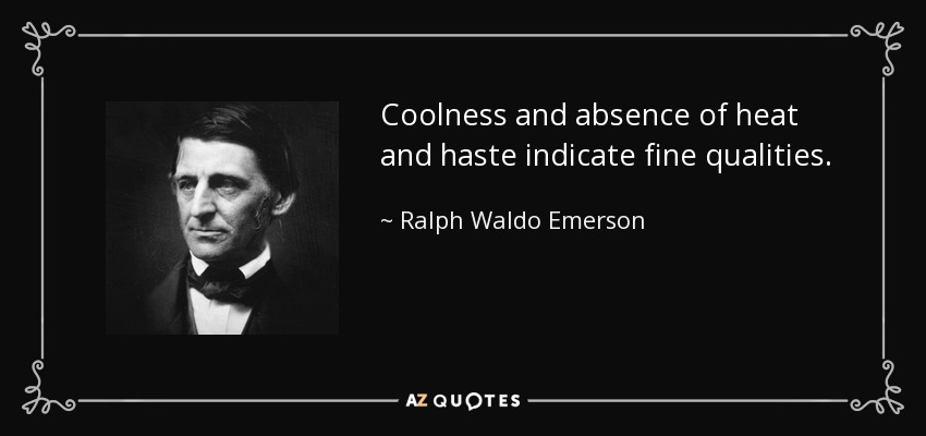 Coolness and absence of heat and haste indicate fine qualities. - Ralph Waldo Emerson