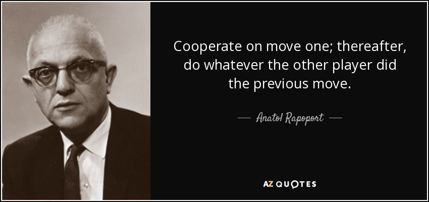 Cooperate on move one; thereafter, do whatever the other player did the previous move. - Anatol Rapoport