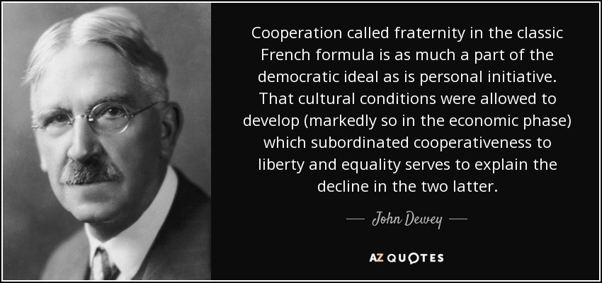 Cooperation called fraternity in the classic French formula is as much a part of the democratic ideal as is personal initiative. That cultural conditions were allowed to develop (markedly so in the economic phase) which subordinated cooperativeness to liberty and equality serves to explain the decline in the two latter. - John Dewey