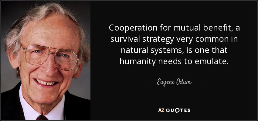 Cooperation for mutual benefit, a survival strategy very common in natural systems, is one that humanity needs to emulate. - Eugene Odum