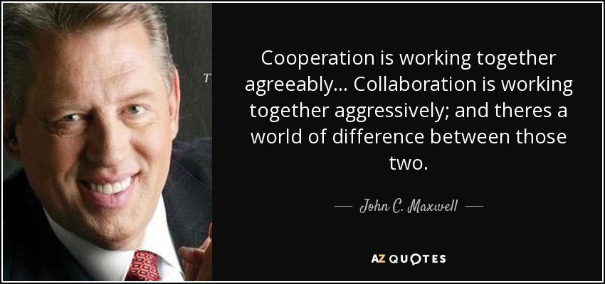 Cooperation is working together agreeably... Collaboration is working together aggressively; and theres a world of difference between those two. - John C. Maxwell