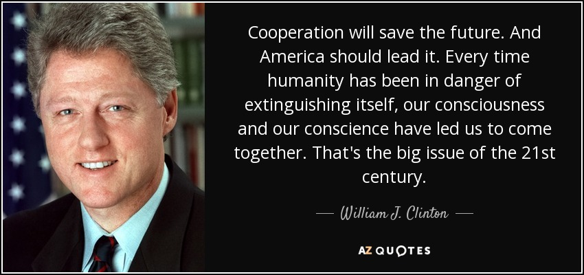 Cooperation will save the future. And America should lead it. Every time humanity has been in danger of extinguishing itself, our consciousness and our conscience have led us to come together. That's the big issue of the 21st century. - William J. Clinton