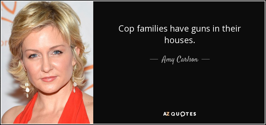 Cop families have guns in their houses. - Amy Carlson