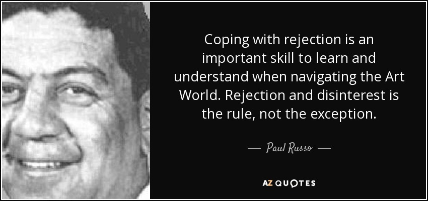 Coping with rejection is an important skill to learn and understand when navigating the Art World. Rejection and disinterest is the rule, not the exception. - Paul Russo
