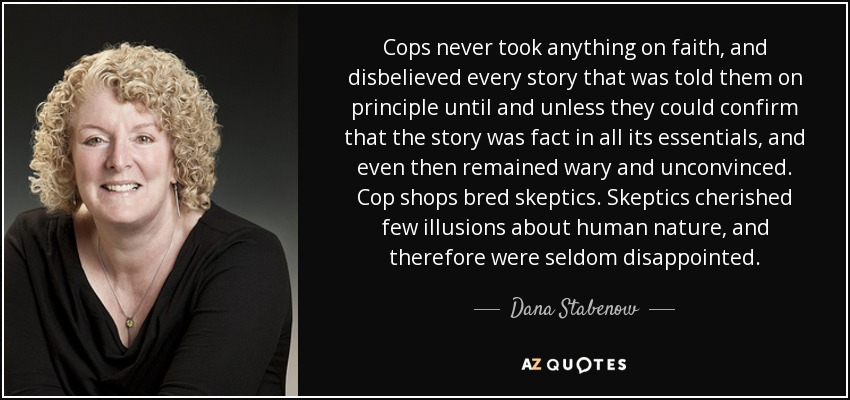 Cops never took anything on faith, and disbelieved every story that was told them on principle until and unless they could confirm that the story was fact in all its essentials, and even then remained wary and unconvinced. Cop shops bred skeptics. Skeptics cherished few illusions about human nature, and therefore were seldom disappointed. - Dana Stabenow