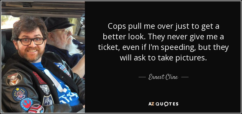 Cops pull me over just to get a better look. They never give me a ticket, even if I'm speeding, but they will ask to take pictures. - Ernest Cline