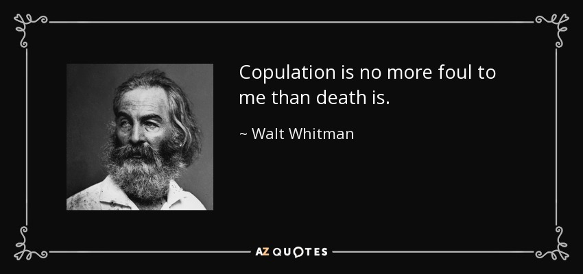 Copulation is no more foul to me than death is. - Walt Whitman