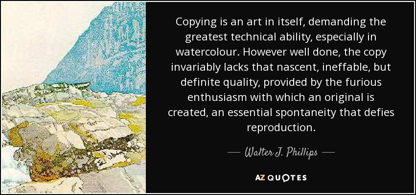 Copying is an art in itself, demanding the greatest technical ability, especially in watercolour. However well done, the copy invariably lacks that nascent, ineffable, but definite quality, provided by the furious enthusiasm with which an original is created, an essential spontaneity that defies reproduction. - Walter J. Phillips