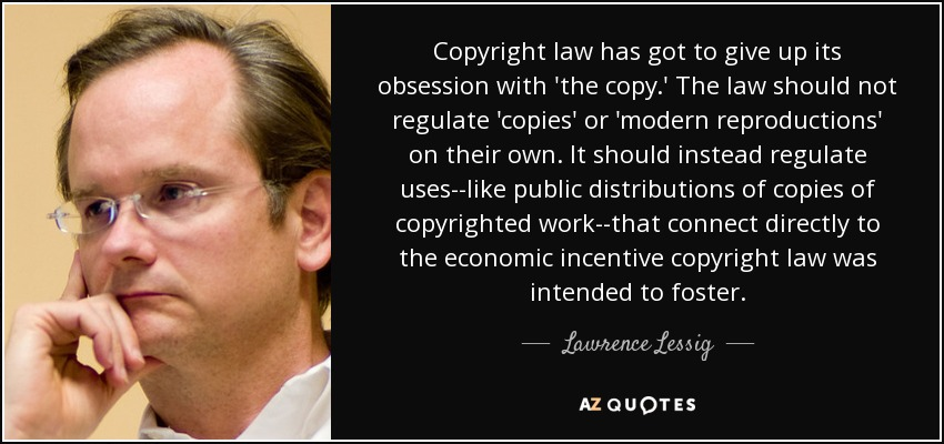 Copyright law has got to give up its obsession with 'the copy.' The law should not regulate 'copies' or 'modern reproductions' on their own. It should instead regulate uses--like public distributions of copies of copyrighted work--that connect directly to the economic incentive copyright law was intended to foster. - Lawrence Lessig