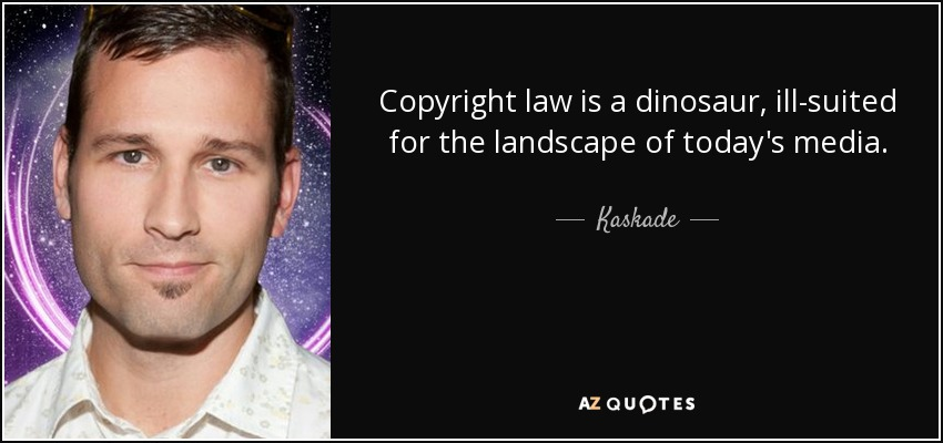 Copyright law is a dinosaur, ill-suited for the landscape of today's media. - Kaskade